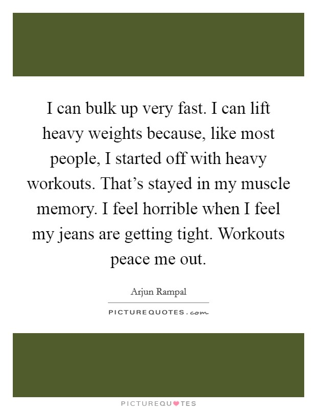 I can bulk up very fast. I can lift heavy weights because, like most people, I started off with heavy workouts. That's stayed in my muscle memory. I feel horrible when I feel my jeans are getting tight. Workouts peace me out. Picture Quote #1