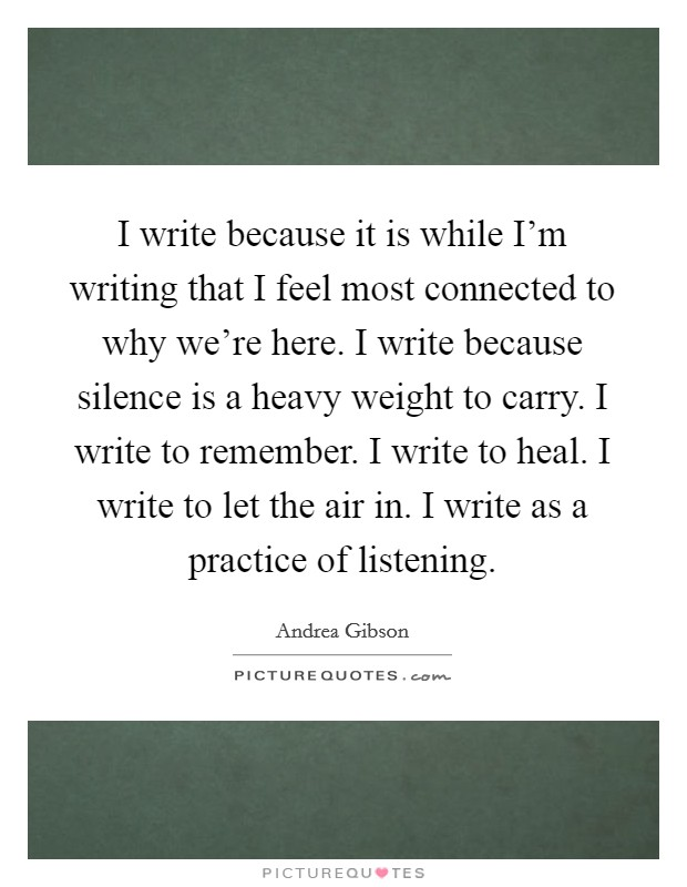 I write because it is while I'm writing that I feel most connected to why we're here. I write because silence is a heavy weight to carry. I write to remember. I write to heal. I write to let the air in. I write as a practice of listening. Picture Quote #1