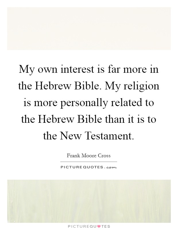My own interest is far more in the Hebrew Bible. My religion is more personally related to the Hebrew Bible than it is to the New Testament Picture Quote #1