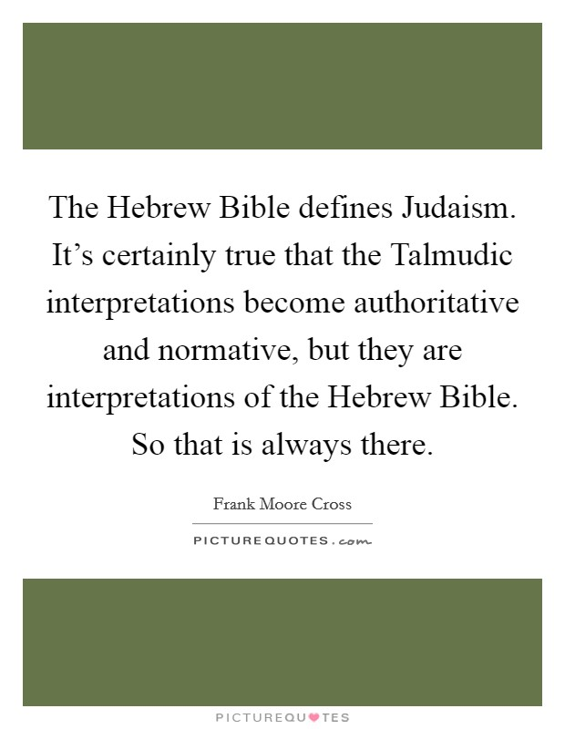 The Hebrew Bible defines Judaism. It's certainly true that the Talmudic interpretations become authoritative and normative, but they are interpretations of the Hebrew Bible. So that is always there Picture Quote #1