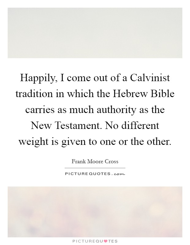 Happily, I come out of a Calvinist tradition in which the Hebrew Bible carries as much authority as the New Testament. No different weight is given to one or the other Picture Quote #1