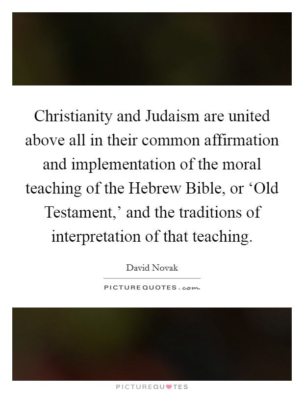 Christianity and Judaism are united above all in their common affirmation and implementation of the moral teaching of the Hebrew Bible, or 'Old Testament,' and the traditions of interpretation of that teaching Picture Quote #1
