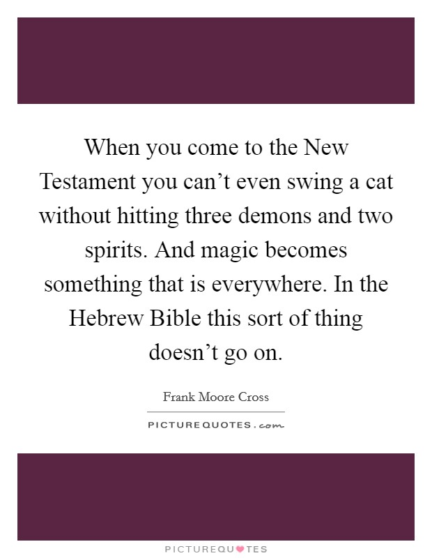 When you come to the New Testament you can't even swing a cat without hitting three demons and two spirits. And magic becomes something that is everywhere. In the Hebrew Bible this sort of thing doesn't go on Picture Quote #1