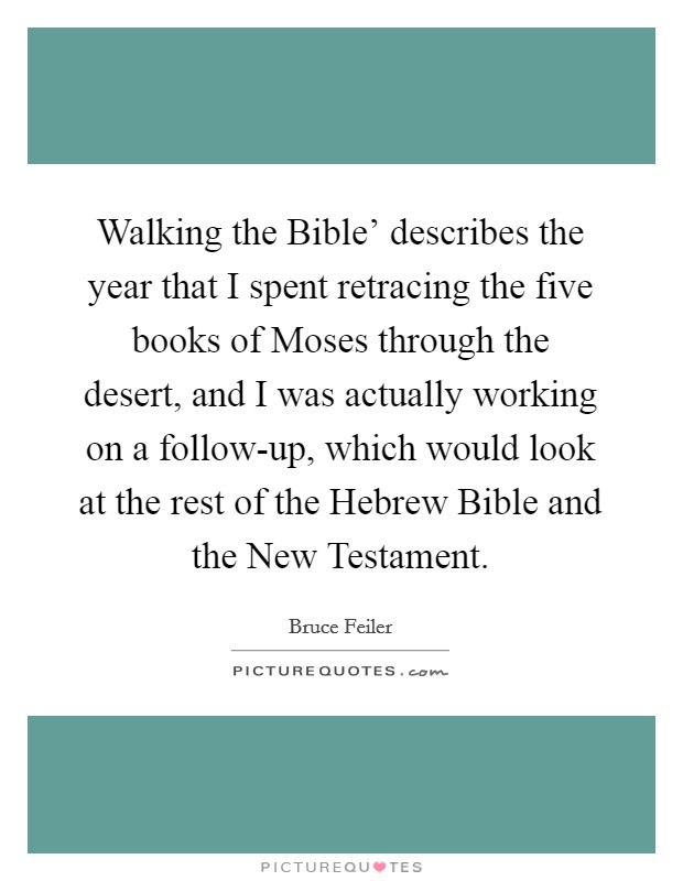 Walking the Bible' describes the year that I spent retracing the five books of Moses through the desert, and I was actually working on a follow-up, which would look at the rest of the Hebrew Bible and the New Testament Picture Quote #1