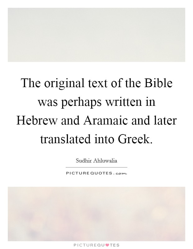 The original text of the Bible was perhaps written in Hebrew and Aramaic and later translated into Greek Picture Quote #1
