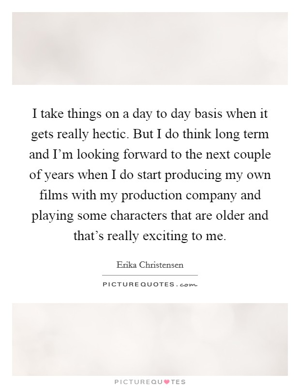 I take things on a day to day basis when it gets really hectic. But I do think long term and I'm looking forward to the next couple of years when I do start producing my own films with my production company and playing some characters that are older and that's really exciting to me. Picture Quote #1