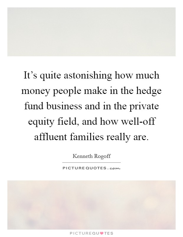 It's quite astonishing how much money people make in the hedge fund business and in the private equity field, and how well-off affluent families really are Picture Quote #1