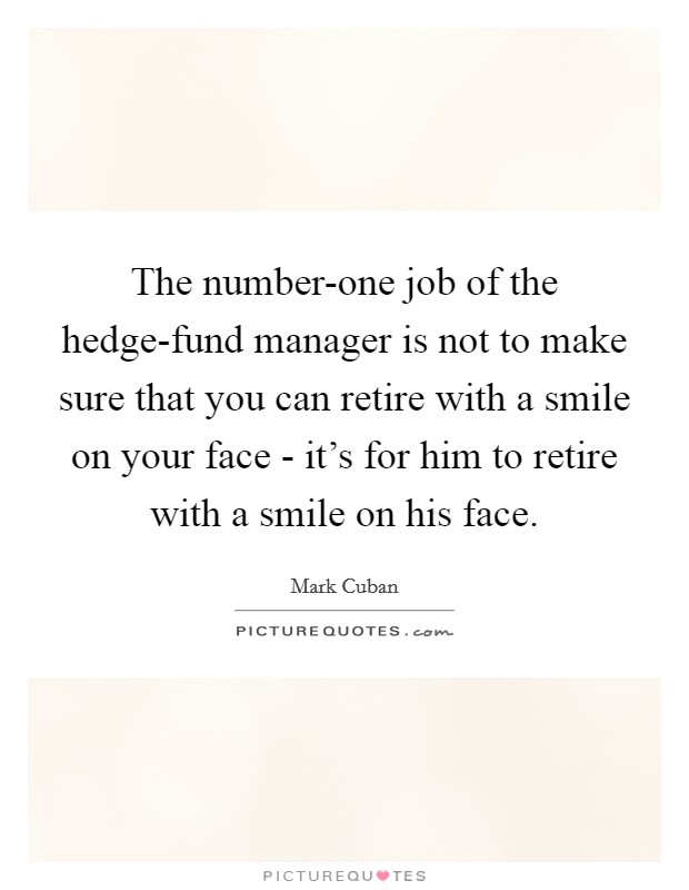 The number-one job of the hedge-fund manager is not to make sure that you can retire with a smile on your face - it's for him to retire with a smile on his face Picture Quote #1