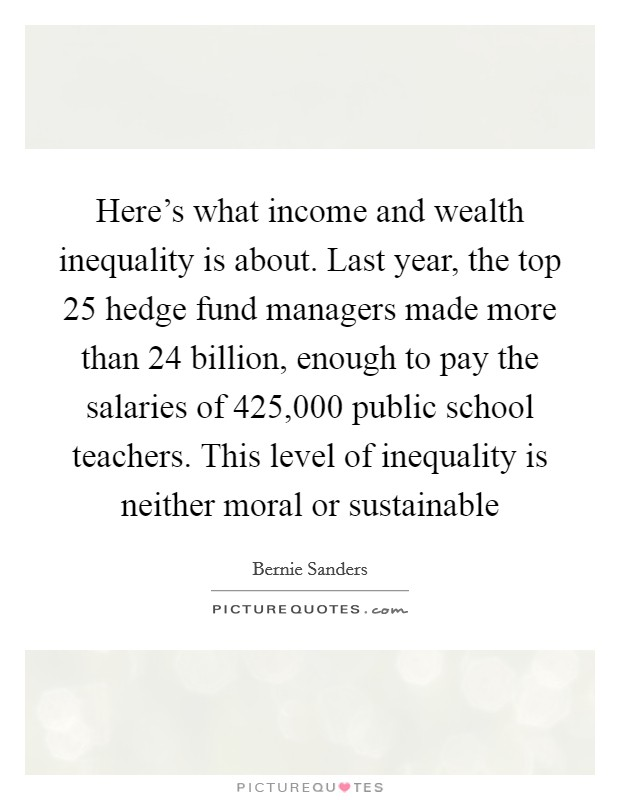 Here's what income and wealth inequality is about. Last year, the top 25 hedge fund managers made more than 24 billion, enough to pay the salaries of 425,000 public school teachers. This level of inequality is neither moral or sustainable Picture Quote #1