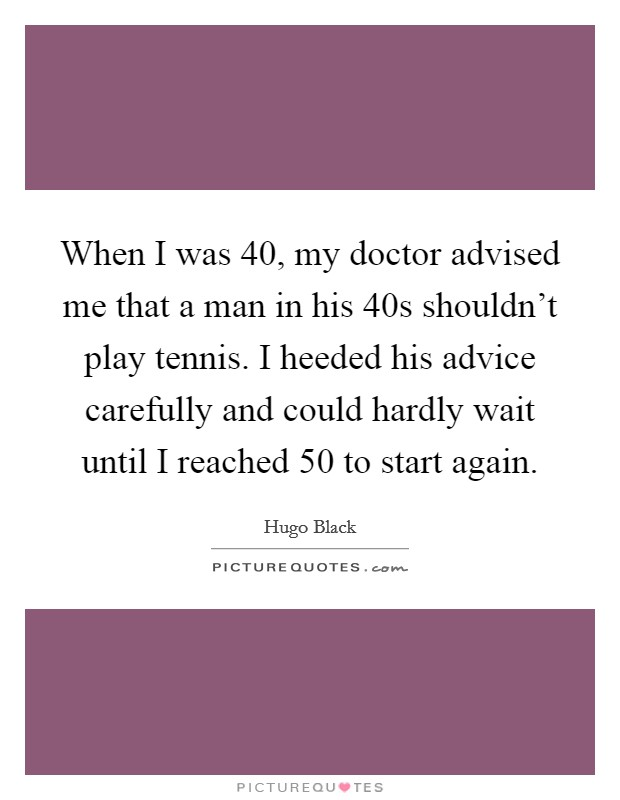 When I was 40, my doctor advised me that a man in his 40s shouldn't play tennis. I heeded his advice carefully and could hardly wait until I reached 50 to start again Picture Quote #1