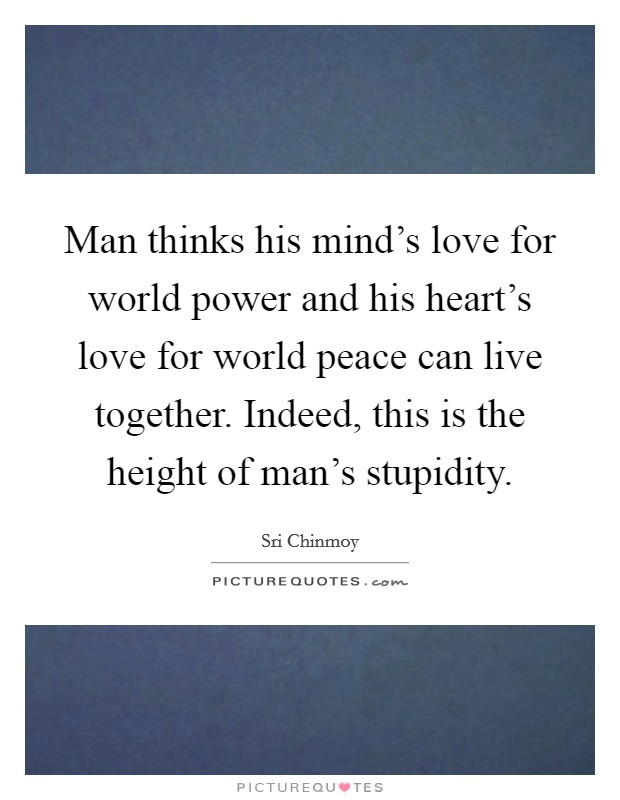 Man thinks his mind's love for world power and his heart's love for world peace can live together. Indeed, this is the height of man's stupidity Picture Quote #1