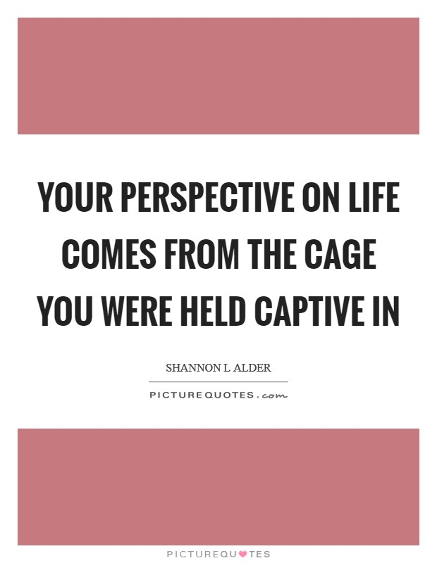 Your perspective on life comes from the cage you were held captive in Picture Quote #1