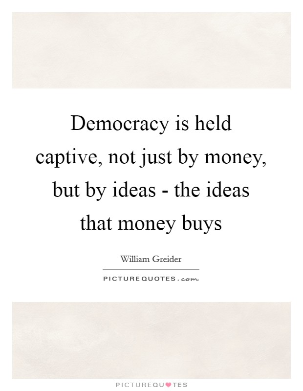 Democracy is held captive, not just by money, but by ideas - the ideas that money buys Picture Quote #1