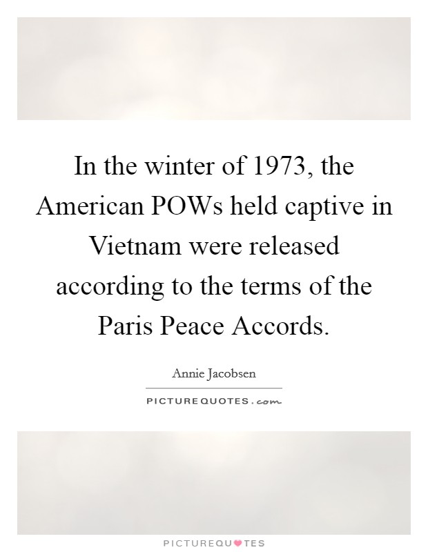 In the winter of 1973, the American POWs held captive in Vietnam were released according to the terms of the Paris Peace Accords Picture Quote #1