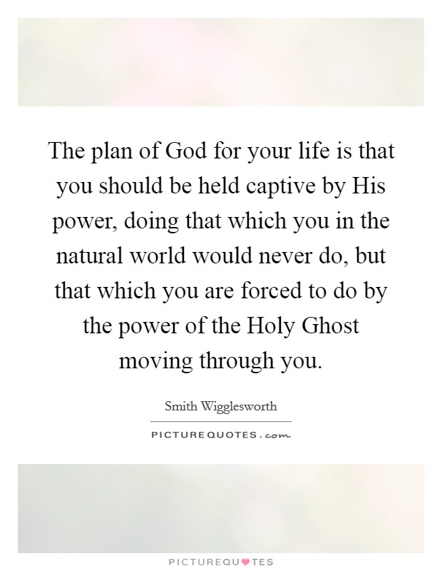 The plan of God for your life is that you should be held captive by His power, doing that which you in the natural world would never do, but that which you are forced to do by the power of the Holy Ghost moving through you Picture Quote #1