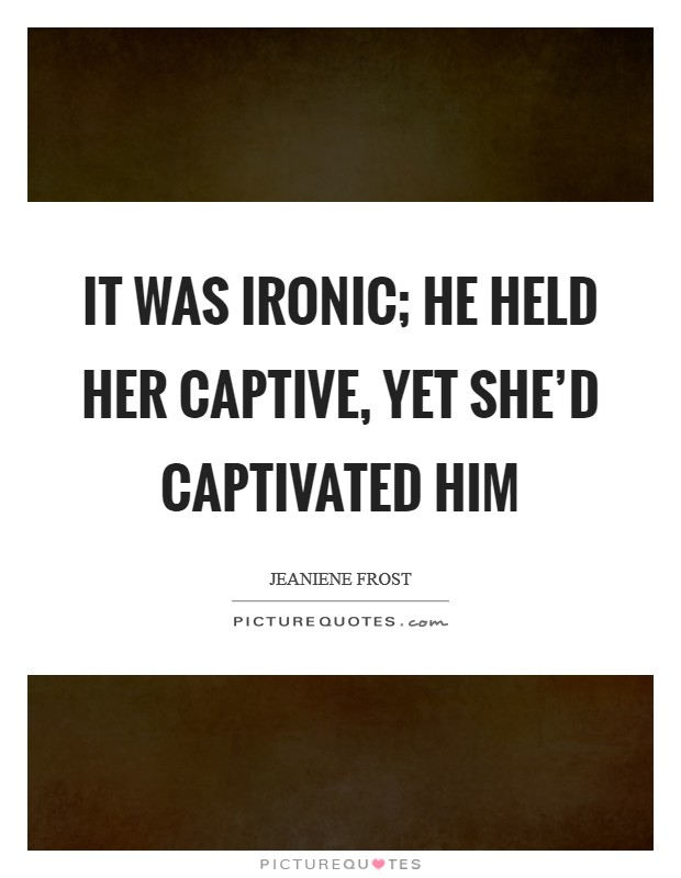 It was ironic; he held her captive, yet she'd captivated him Picture Quote #1