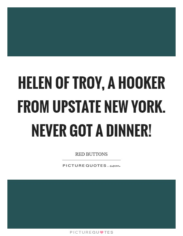 Helen of Troy, a hooker from Upstate New York. Never got a dinner! Picture Quote #1