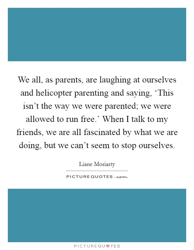 We all, as parents, are laughing at ourselves and helicopter parenting and saying, 'This isn't the way we were parented; we were allowed to run free.' When I talk to my friends, we are all fascinated by what we are doing, but we can't seem to stop ourselves Picture Quote #1