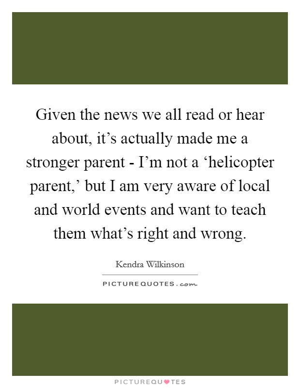 Given the news we all read or hear about, it's actually made me a stronger parent - I'm not a 'helicopter parent,' but I am very aware of local and world events and want to teach them what's right and wrong Picture Quote #1