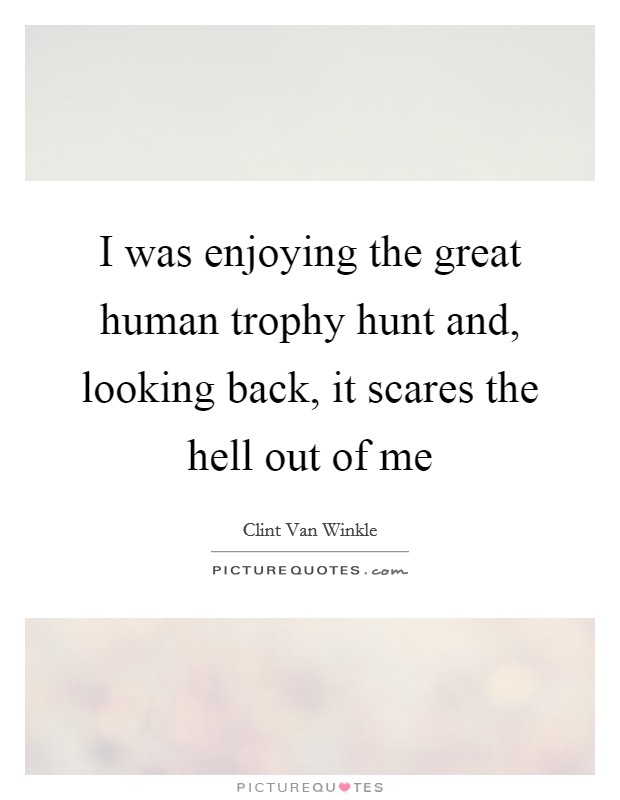 I was enjoying the great human trophy hunt and, looking back, it scares the hell out of me Picture Quote #1