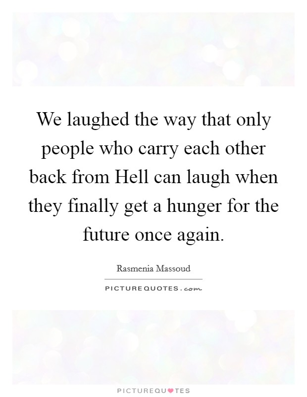 We laughed the way that only people who carry each other back from Hell can laugh when they finally get a hunger for the future once again Picture Quote #1