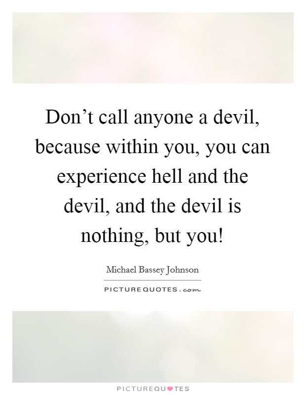 Don't call anyone a devil, because within you, you can experience hell and the devil, and the devil is nothing, but you! Picture Quote #1