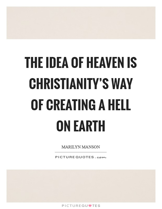 The idea of heaven is Christianity's way of creating a hell on earth Picture Quote #1