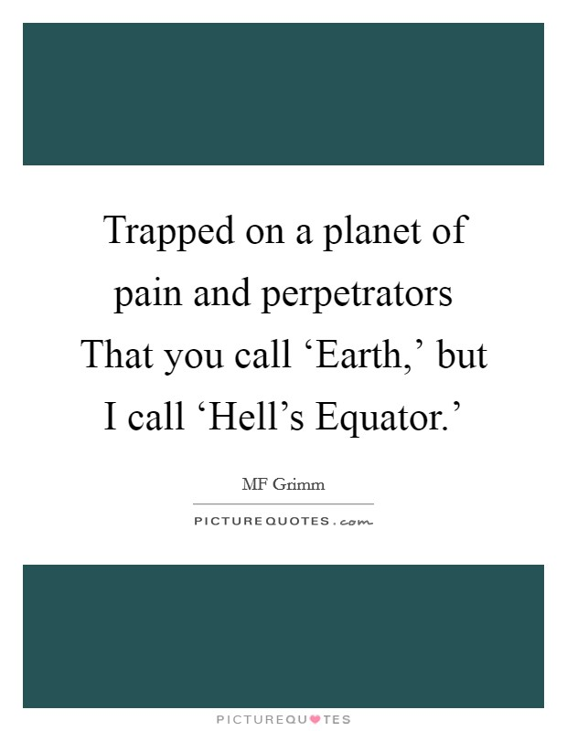 Trapped on a planet of pain and perpetrators That you call 'Earth,' but I call 'Hell's Equator.' Picture Quote #1