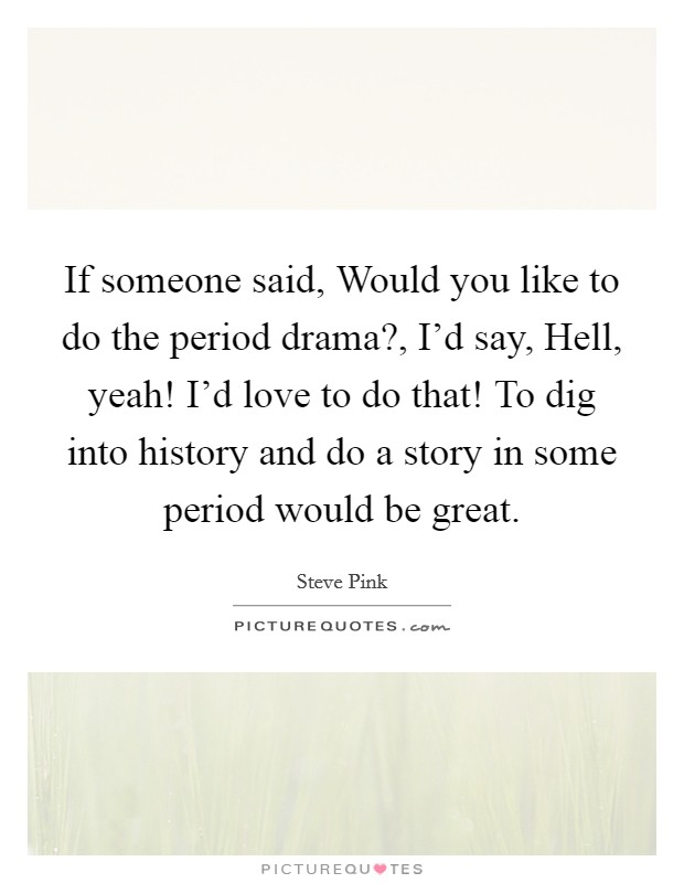 If someone said, Would you like to do the period drama?, I'd say, Hell, yeah! I'd love to do that! To dig into history and do a story in some period would be great Picture Quote #1