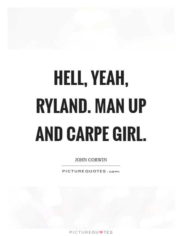 Hell, yeah, Ryland. Man up and carpe girl Picture Quote #1