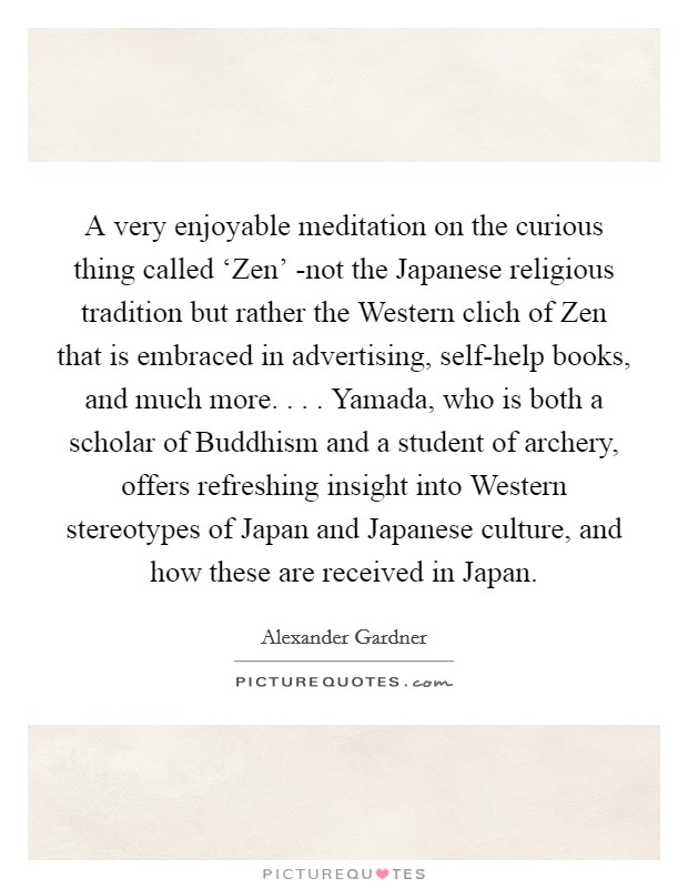 A very enjoyable meditation on the curious thing called 'Zen' -not the Japanese religious tradition but rather the Western clich of Zen that is embraced in advertising, self-help books, and much more. . . . Yamada, who is both a scholar of Buddhism and a student of archery, offers refreshing insight into Western stereotypes of Japan and Japanese culture, and how these are received in Japan Picture Quote #1