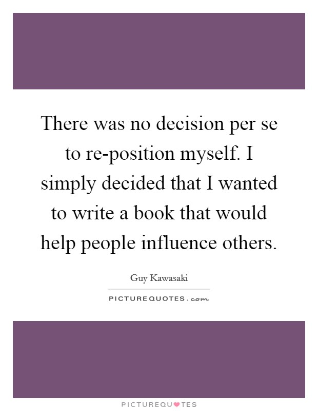 There was no decision per se to re-position myself. I simply decided that I wanted to write a book that would help people influence others Picture Quote #1