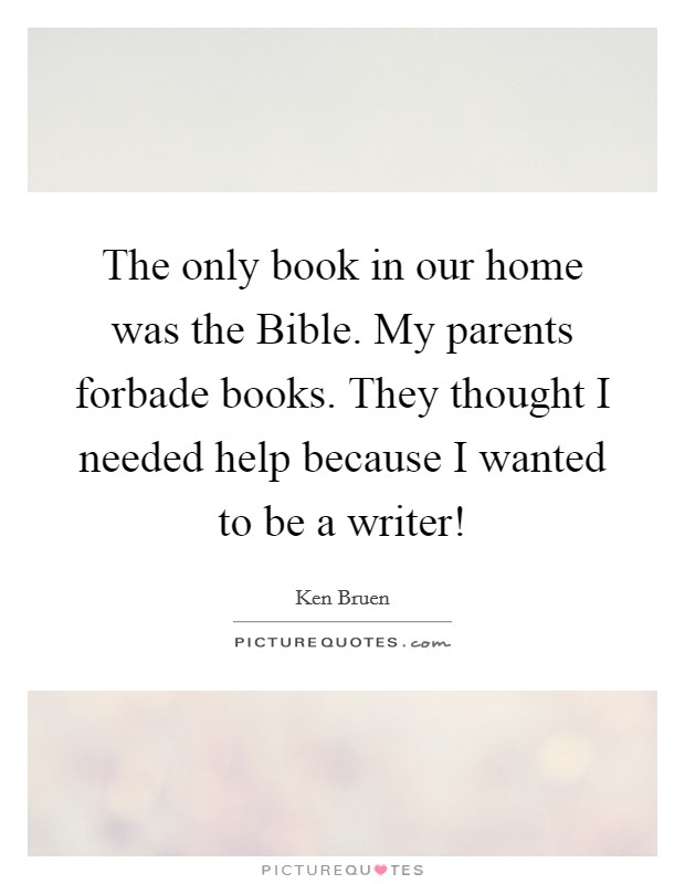 The only book in our home was the Bible. My parents forbade books. They thought I needed help because I wanted to be a writer! Picture Quote #1