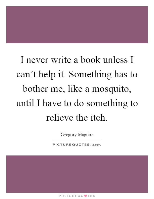 I never write a book unless I can't help it. Something has to bother me, like a mosquito, until I have to do something to relieve the itch. Picture Quote #1