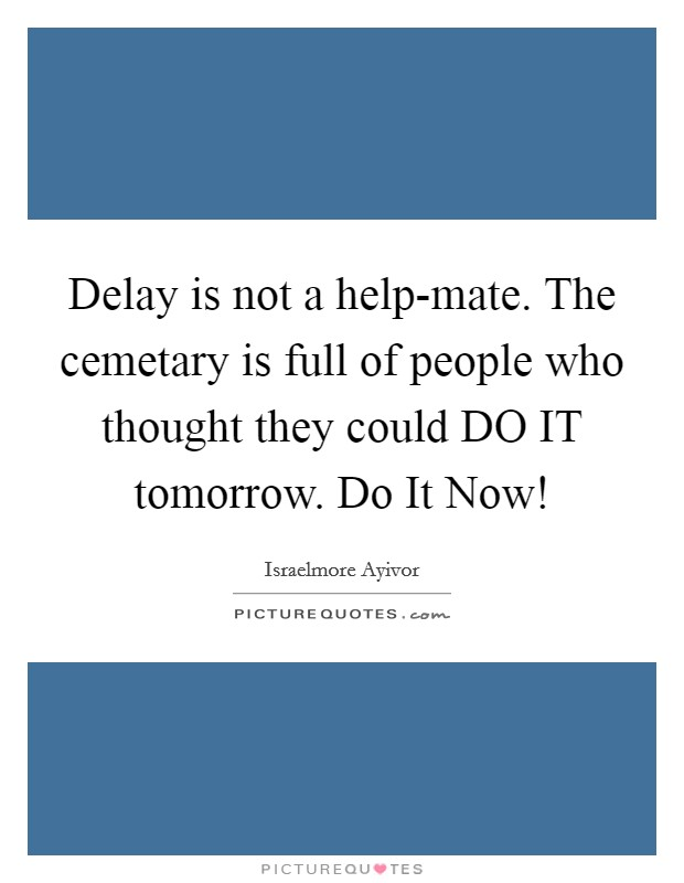Delay is not a help-mate. The cemetary is full of people who thought they could DO IT tomorrow. Do It Now! Picture Quote #1