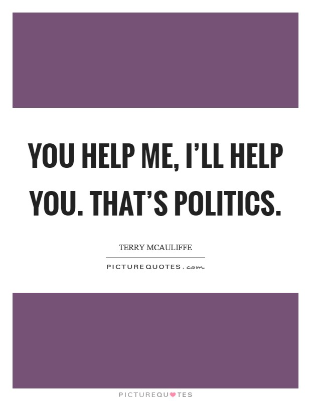 You help me, I'll help you. That's politics Picture Quote #1