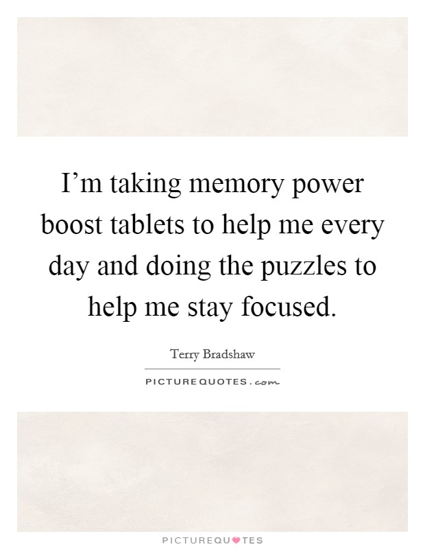 I'm taking memory power boost tablets to help me every day and doing the puzzles to help me stay focused Picture Quote #1