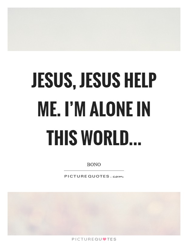 Jesus, Jesus help me. I'm alone in this world... Picture Quote #1