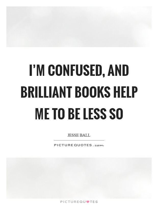 I'm confused, and brilliant books help me to be less so Picture Quote #1