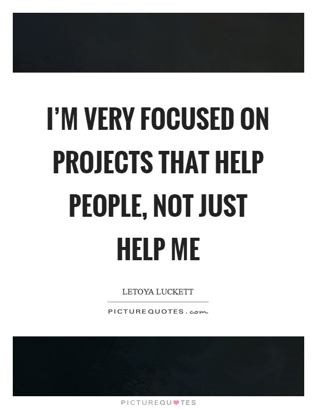 I'm very focused on projects that help people, not just help me Picture Quote #1