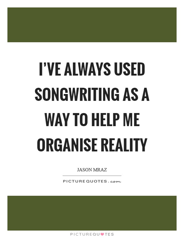 I've always used songwriting as a way to help me organise reality Picture Quote #1