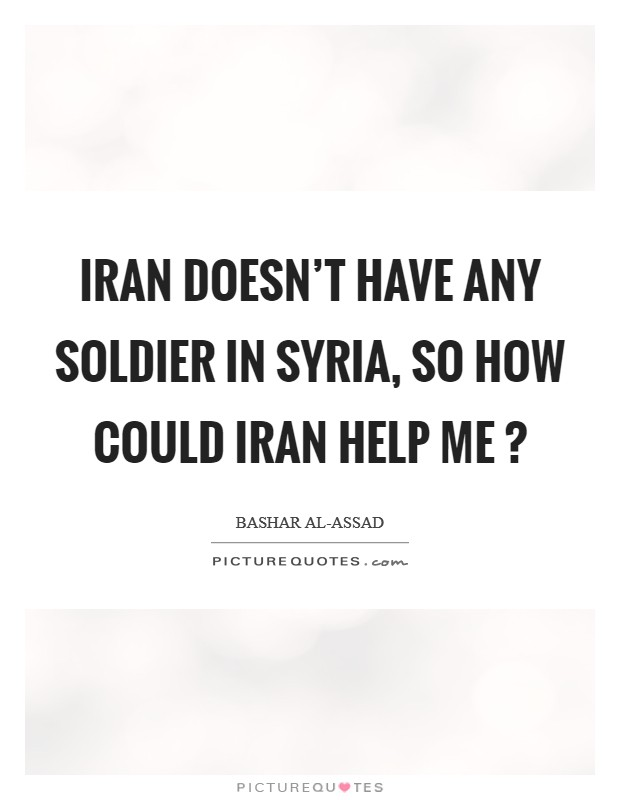 Iran doesn't have any soldier in Syria, so how could Iran help me ? Picture Quote #1
