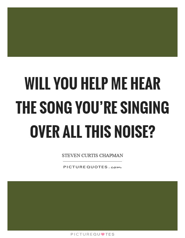 Will You help me hear the song You're singing over all this noise? Picture Quote #1