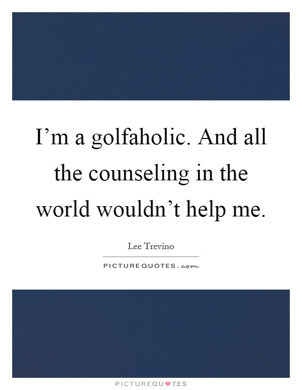I'm a golfaholic. And all the counseling in the world wouldn't help me Picture Quote #1