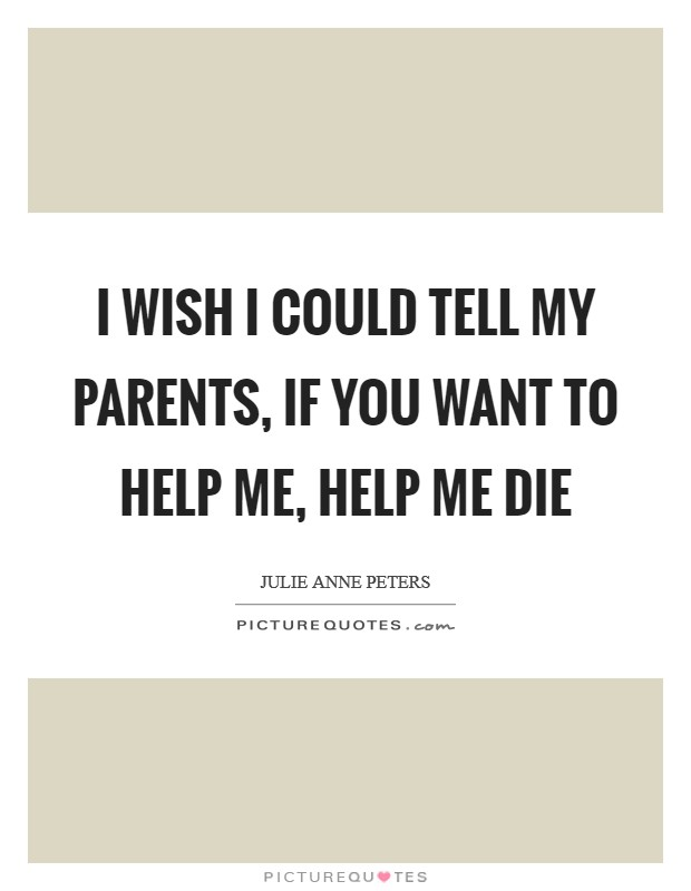 I wish I could tell my parents,  If you want to help me, help me die Picture Quote #1
