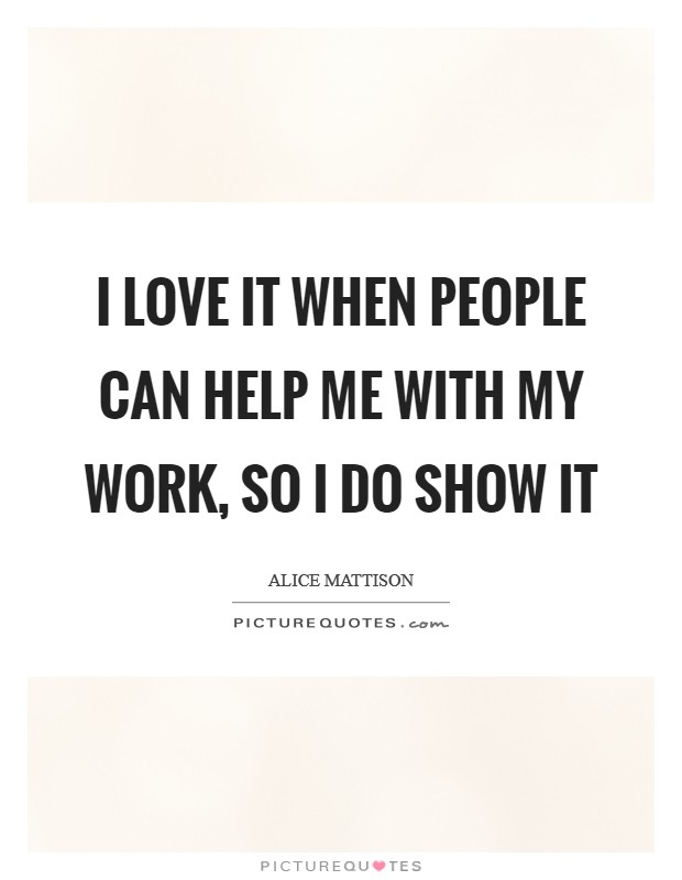 I love it when people can help me with my work, so I do show it Picture Quote #1