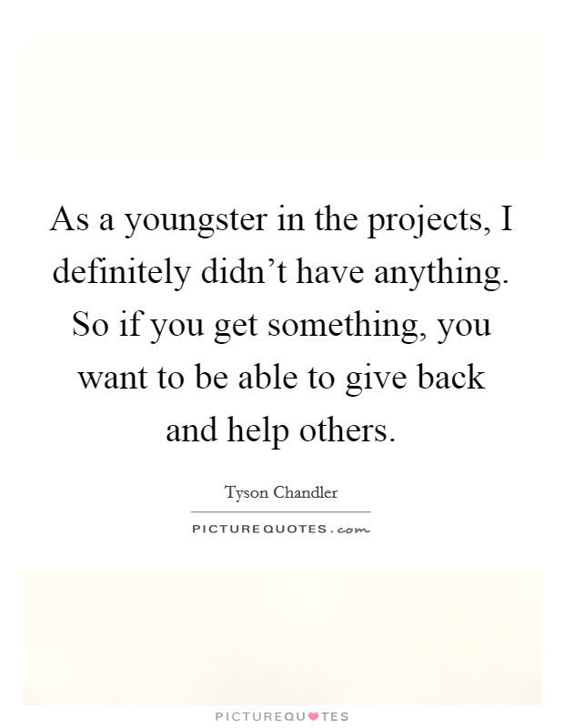 As a youngster in the projects, I definitely didn't have anything. So if you get something, you want to be able to give back and help others Picture Quote #1