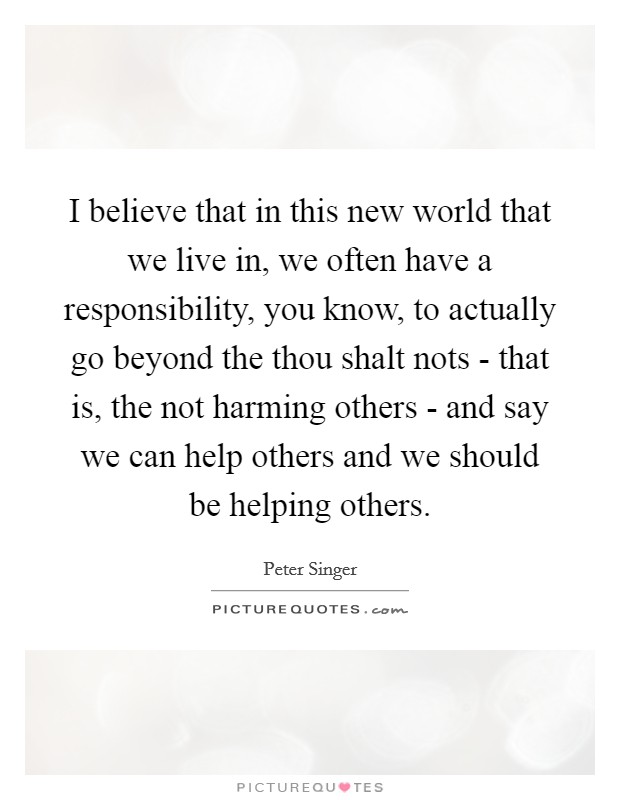 I believe that in this new world that we live in, we often have a responsibility, you know, to actually go beyond the thou shalt nots - that is, the not harming others - and say we can help others and we should be helping others Picture Quote #1