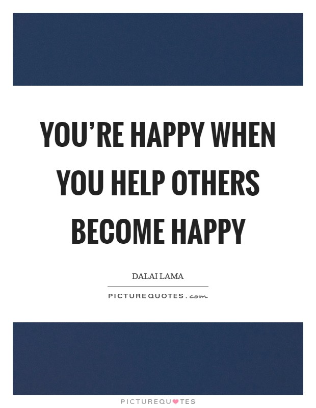 You're happy when you help others become happy Picture Quote #1