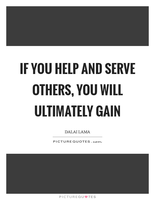 If you help and serve others, you will ultimately gain Picture Quote #1
